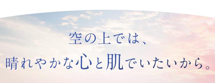 空の上では、晴れやかな心と肌でいたいから。